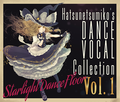 """""""Starlight Dance Floor"""" Hatsunetsumiko's Dance Vocal Collection Vol.1封面.png"""